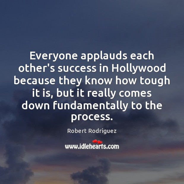 Everyone applauds each other's success in Hollywood because they know how tough Robert Rodriguez Picture Quote