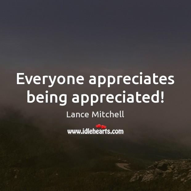 Everyone appreciates being appreciated!