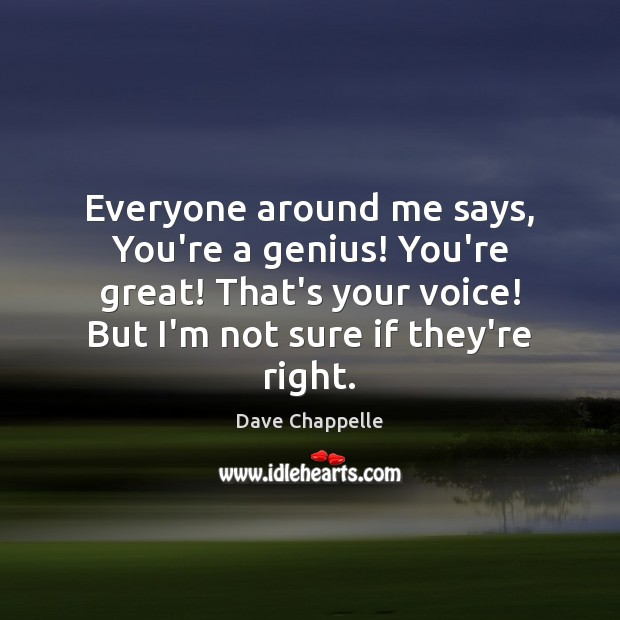 Everyone around me says, You're a genius! You're great! That's your voice! Dave Chappelle Picture Quote