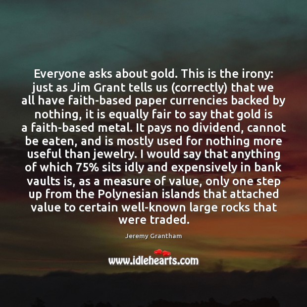 Everyone asks about gold. This is the irony: just as Jim Grant Jeremy Grantham Picture Quote