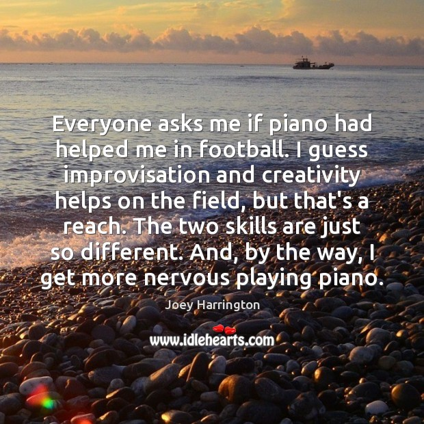 Everyone asks me if piano had helped me in football. I guess Football Quotes Image