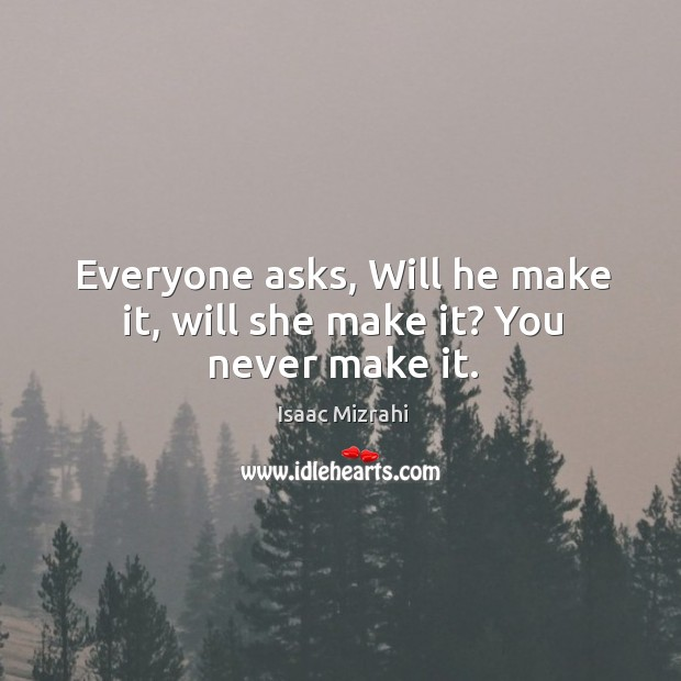 Everyone asks, will he make it, will she make it? you never make it. Image
