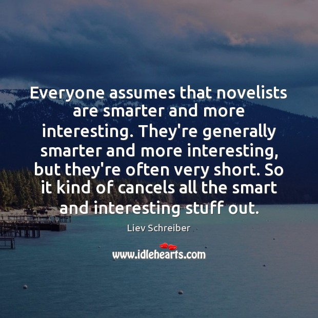 Everyone assumes that novelists are smarter and more interesting. They're generally smarter Liev Schreiber Picture Quote