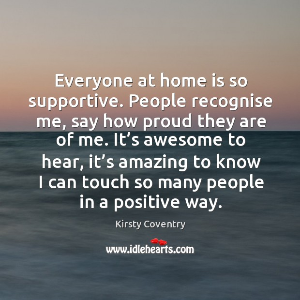 Everyone at home is so supportive. People recognise me, say how proud they are of me. Image