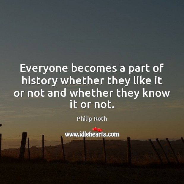 Everyone becomes a part of history whether they like it or not Philip Roth Picture Quote