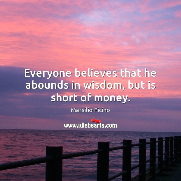 Everyone believes that he abounds in wisdom, but is short of money. Image