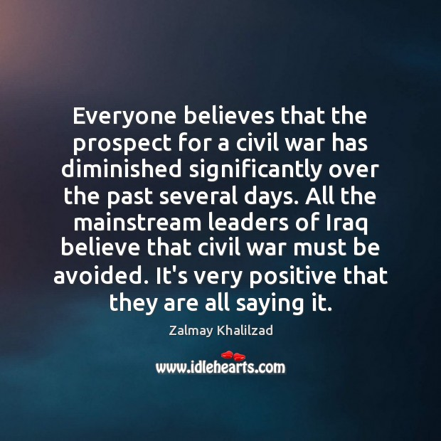 Everyone believes that the prospect for a civil war has diminished significantly Zalmay Khalilzad Picture Quote