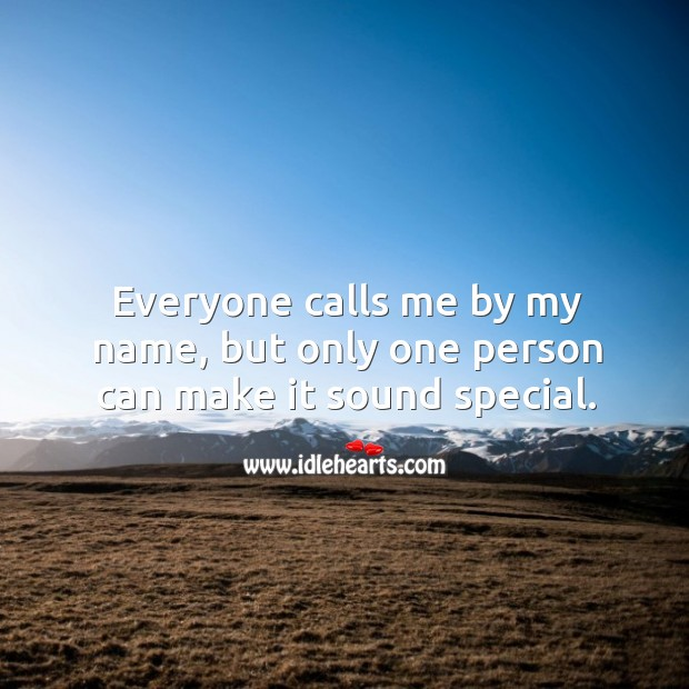 Everyone calls me by my name, but only one person can make it sound special. Image