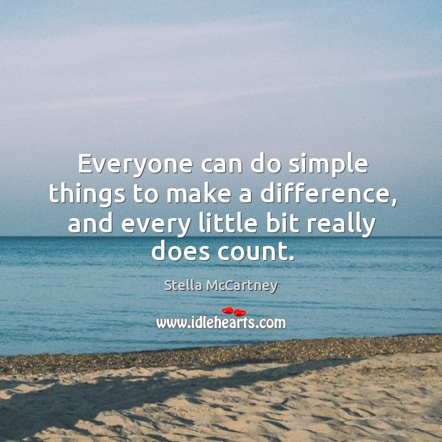 Everyone can do simple things to make a difference, and every little bit really does count. Stella McCartney Picture Quote