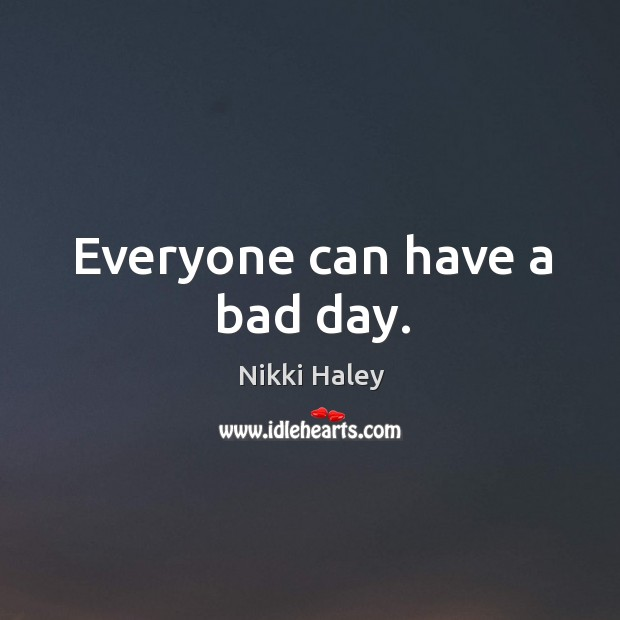 Everyone can have a bad day. Nikki Haley Picture Quote
