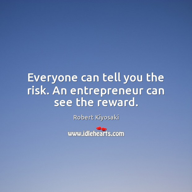 Everyone can tell you the risk. An entrepreneur can see the reward. Image