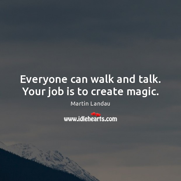 Martin Landau Picture Quote image saying: Everyone can walk and talk. Your job is to create magic.