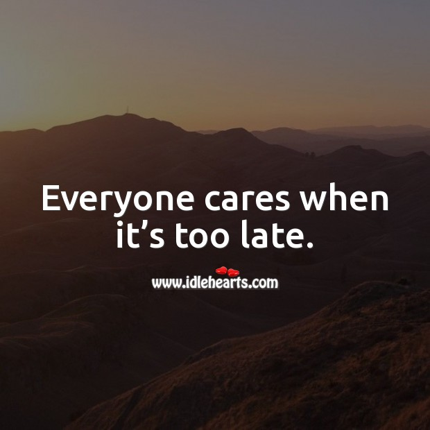 Everyone cares when it's too late. Care Quotes Image