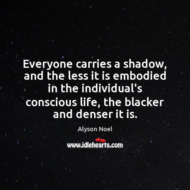 Everyone carries a shadow, and the less it is embodied in the Image