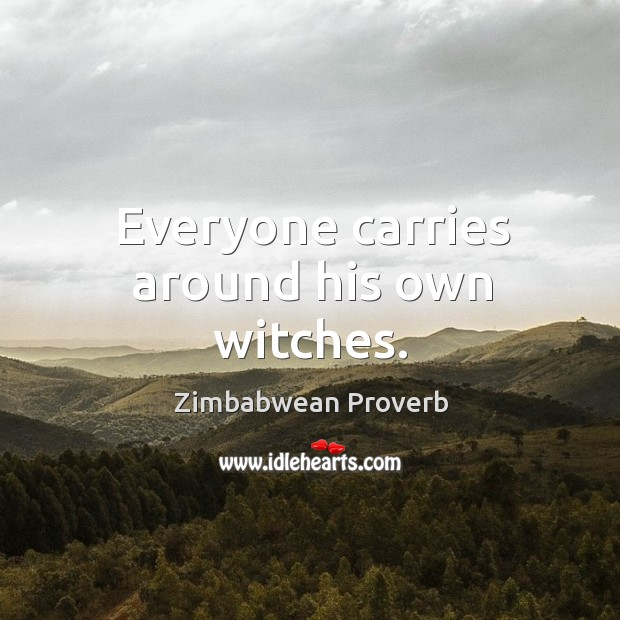 Everyone carries around his own witches. Zimbabwean Proverbs Image
