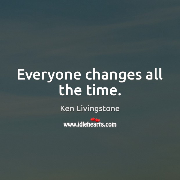 Everyone changes all the time. Ken Livingstone Picture Quote