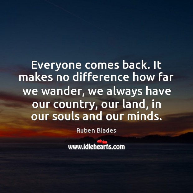 Everyone comes back. It makes no difference how far we wander, we Ruben Blades Picture Quote