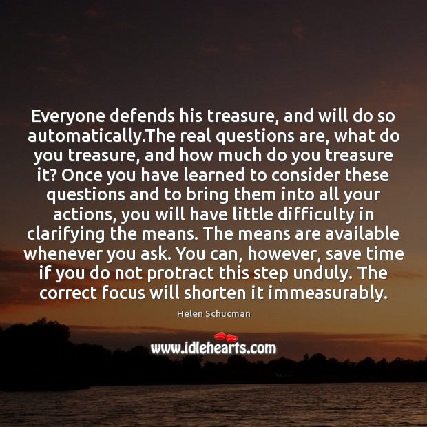 Everyone defends his treasure, and will do so automatically.The real questions Helen Schucman Picture Quote
