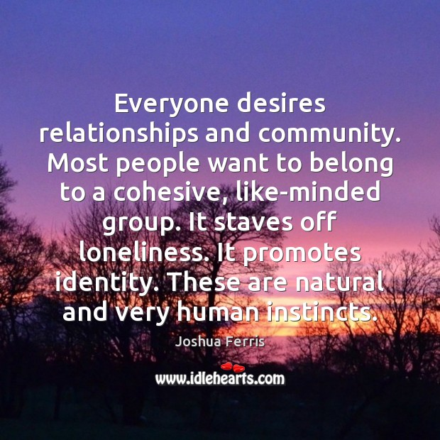 Everyone desires relationships and community. Most people want to belong to a Joshua Ferris Picture Quote