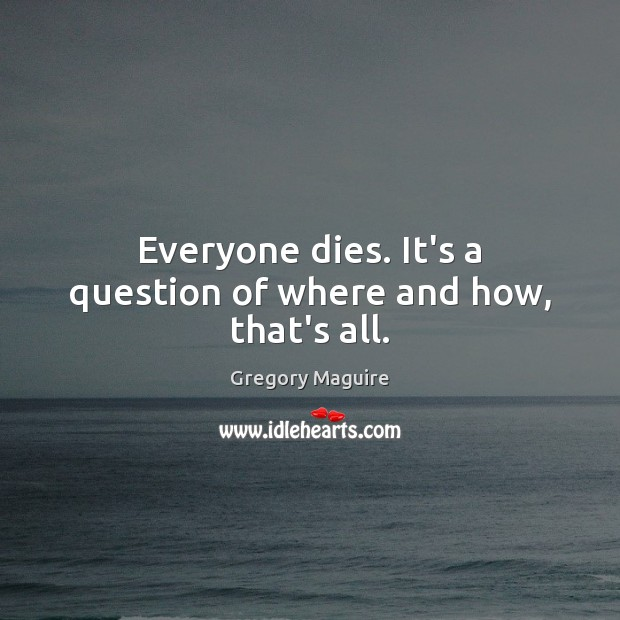 Image, Everyone dies. It's a question of where and how, that's all.