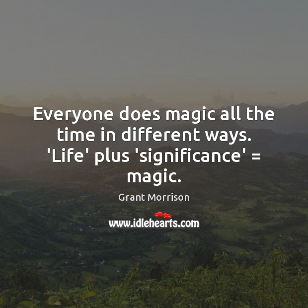 Everyone does magic all the time in different ways. 'Life' plus 'significance' = magic. Grant Morrison Picture Quote