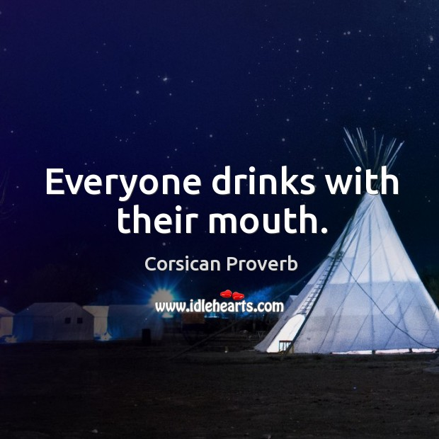Everyone drinks with their mouth. Corsican Proverbs Image