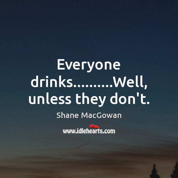 Everyone drinks……….Well, unless they don't. Image