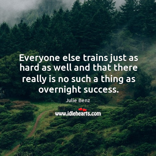 Everyone else trains just as hard as well and that there really is no such a thing as overnight success. Image