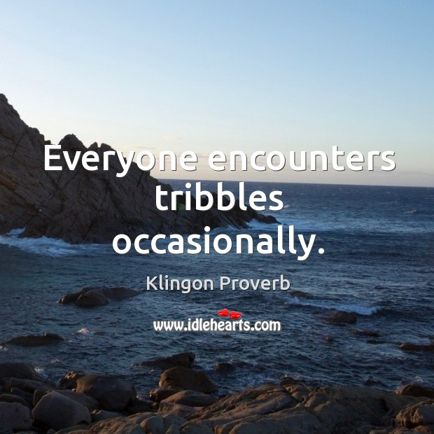 Everyone encounters tribbles occasionally. Klingon Proverbs Image