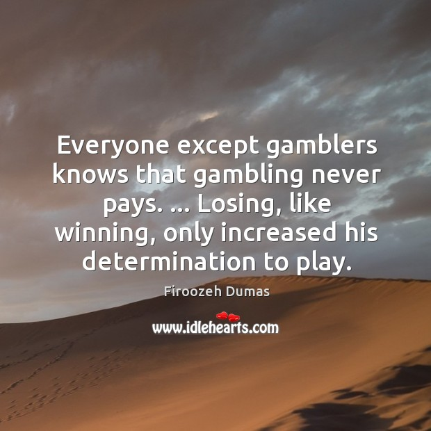 Everyone except gamblers knows that gambling never pays. … Losing, like winning, only Image