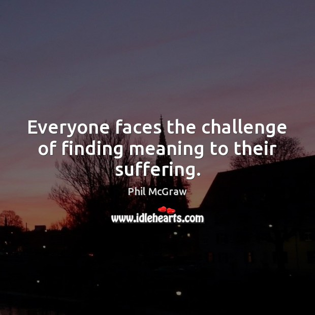 Everyone faces the challenge of finding meaning to their suffering. Phil McGraw Picture Quote