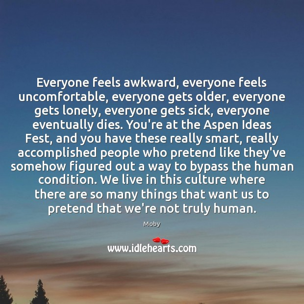 Everyone feels awkward, everyone feels uncomfortable, everyone gets older, everyone gets lonely, Image