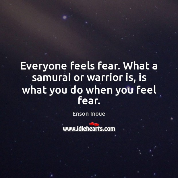 Everyone feels fear. What a samurai or warrior is, is what you do when you feel fear. Image