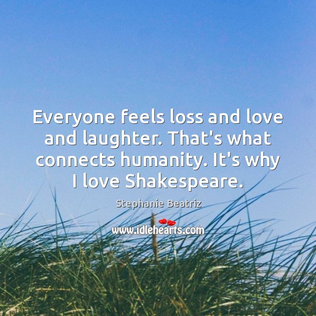 Everyone feels loss and love and laughter. That's what connects humanity. It's Image
