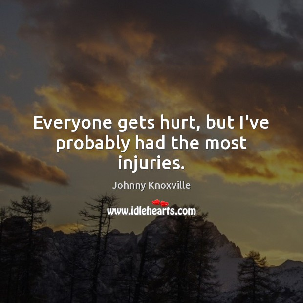 Everyone gets hurt, but I've probably had the most injuries. Johnny Knoxville Picture Quote
