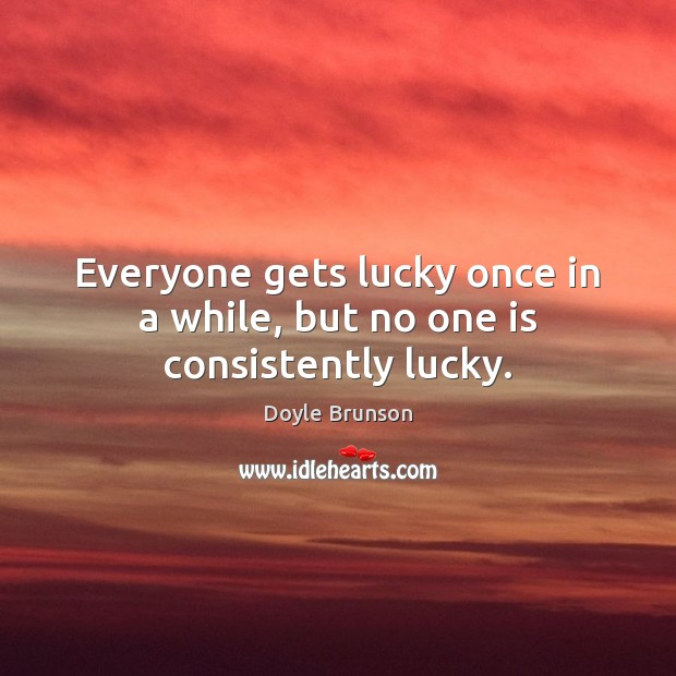 Everyone gets lucky once in a while, but no one is consistently lucky. Image