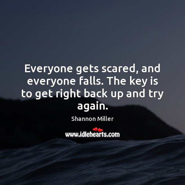 Everyone gets scared, and everyone falls. The key is to get right back up and try again. Try Again Quotes Image