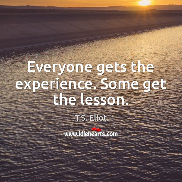 Everyone gets the experience. Some get the lesson. Image