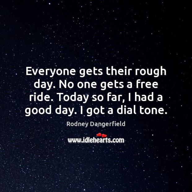 Everyone gets their rough day. No one gets a free ride. Today Image