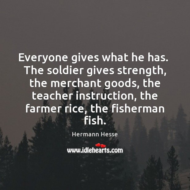 Everyone gives what he has.  The soldier gives strength, the merchant goods, Hermann Hesse Picture Quote