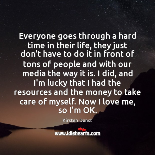 Everyone goes through a hard time in their life, they just don't Love Me Quotes Image
