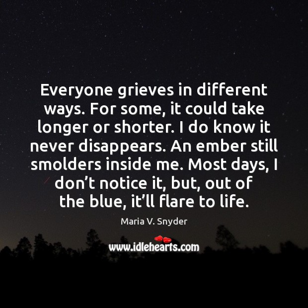 Everyone grieves in different ways. For some, it could take longer or Maria V. Snyder Picture Quote