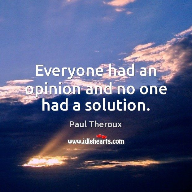 Everyone had an opinion and no one had a solution. Paul Theroux Picture Quote
