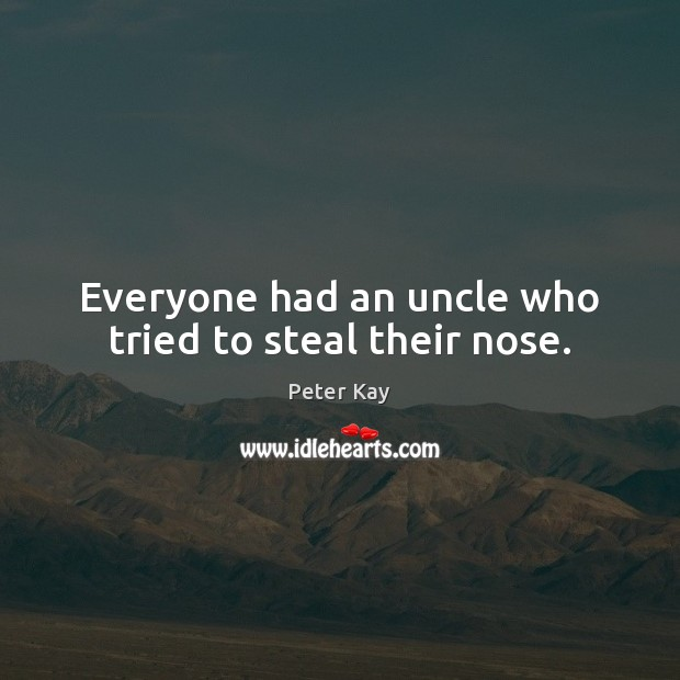 Everyone had an uncle who tried to steal their nose. Peter Kay Picture Quote