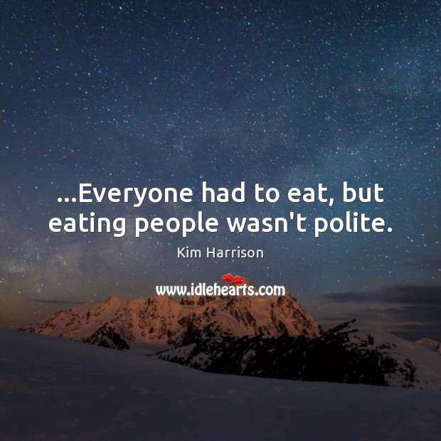 …Everyone had to eat, but eating people wasn't polite. Kim Harrison Picture Quote