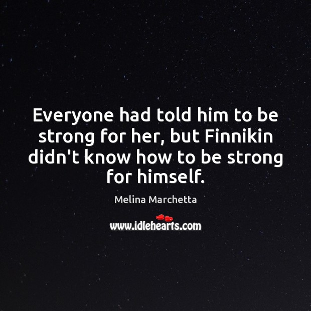 Everyone had told him to be strong for her, but Finnikin didn't Melina Marchetta Picture Quote