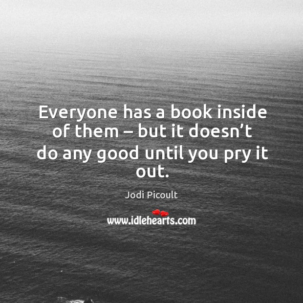 Image, Everyone has a book inside of them – but it doesn't do any good until you pry it out.