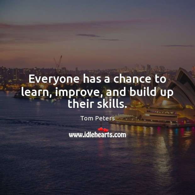 Everyone has a chance to learn, improve, and build up their skills. Tom Peters Picture Quote