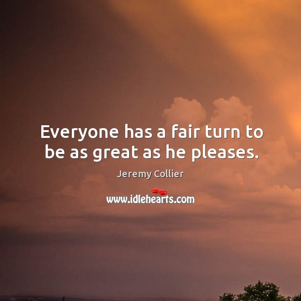 Everyone has a fair turn to be as great as he pleases. Image