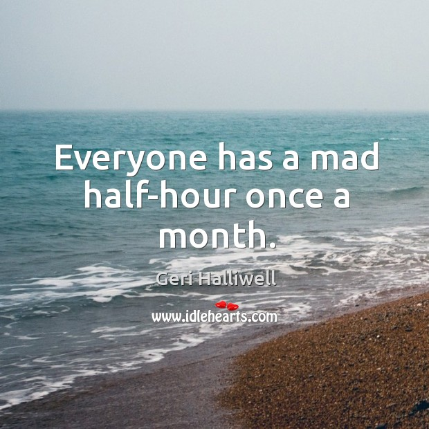 Everyone has a mad half-hour once a month. Geri Halliwell Picture Quote